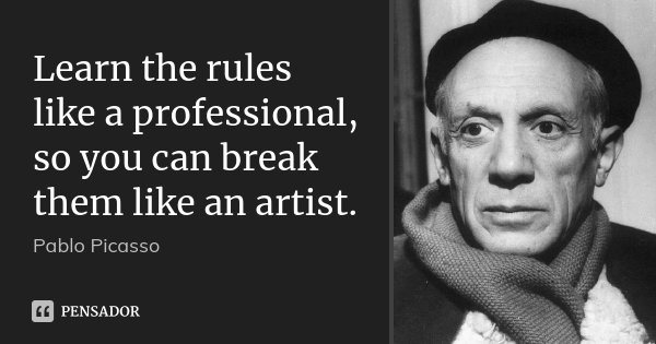 Learn the rules like a professional, so you can break them like an artist.... Frase de Pablo Picasso.