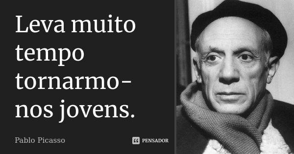 Leva muito tempo tornarmo-nos jovens.... Frase de Pablo Picasso.