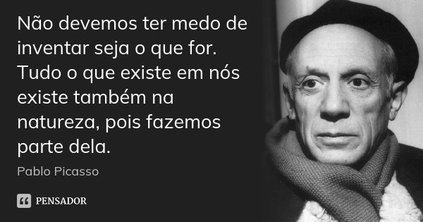 Não devemos ter medo de inventar seja o que for. Tudo o que existe em nós existe também na natureza, pois fazemos parte dela.... Frase de Pablo Picasso.