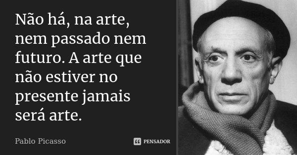 Não há, na arte, nem passado nem futuro. A arte que não estiver no presente jamais será arte.... Frase de Pablo Picasso.