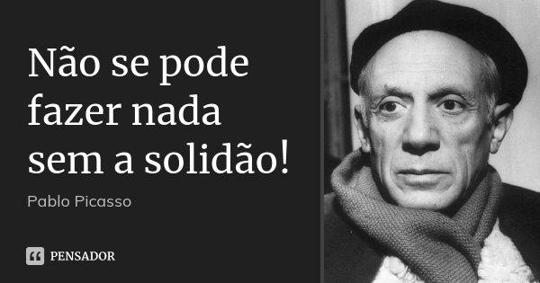 Não se pode fazer nada sem a solidão!... Frase de Pablo Picasso.