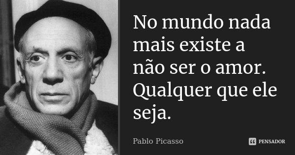 No mundo nada mais existe a não ser o amor. Qualquer que ele seja.... Frase de Pablo Picasso.