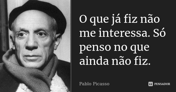 O que já fiz não me interessa. Só penso no que ainda não fiz.... Frase de Pablo Picasso.