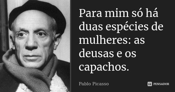 Para mim só há duas espécies de mulheres: as deusas e os capachos.... Frase de Pablo Picasso.