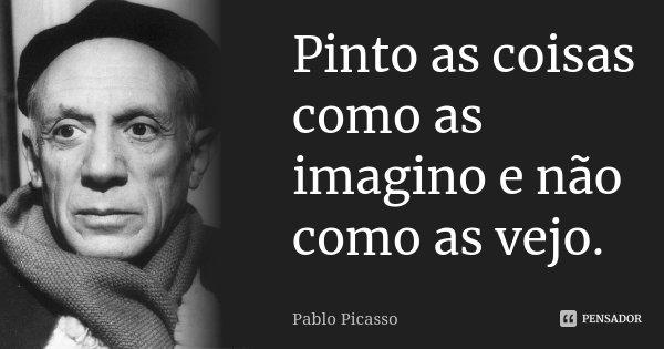 Pinto as coisas como as imagino e não como as vejo.... Frase de Pablo Picasso.