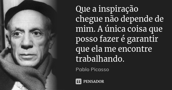 Que a inspiração chegue não depende de mim. A única coisa que posso fazer é garantir que ela me encontre trabalhando.... Frase de Pablo Picasso.