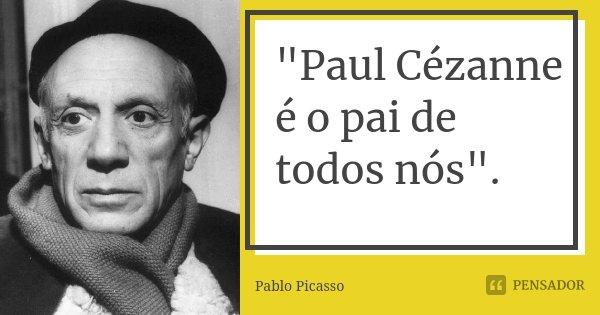 """""""Paul Cézanne é o pai de todos nós"""".... Frase de Pablo Picasso."""