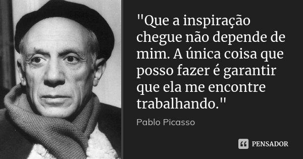 """""""Que a inspiração chegue não depende de mim. A única coisa que posso fazer é garantir que ela me encontre trabalhando.""""... Frase de Pablo Picasso."""