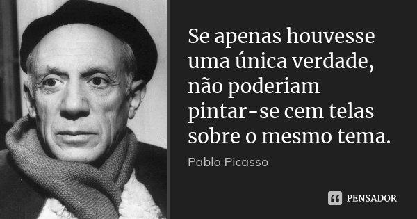 Se apenas houvesse uma única verdade, não poderiam pintar-se cem telas sobre o mesmo tema.... Frase de Pablo Picasso.