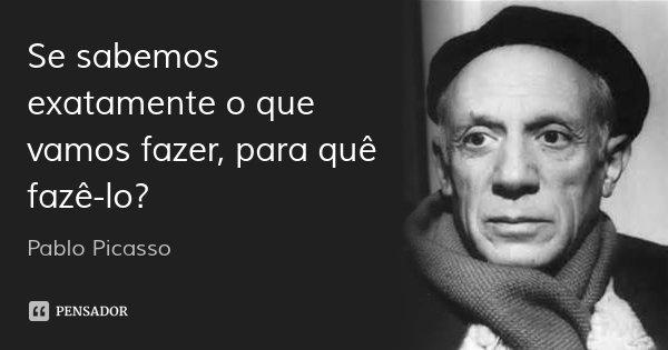 Se sabemos exatamente o que vamos fazer, para quê fazê-lo?... Frase de Pablo Picasso.