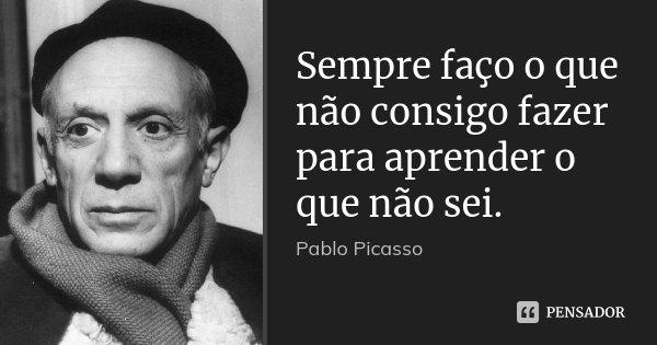 Sempre faço o que não consigo fazer para aprender o que não sei.... Frase de Pablo Picasso.