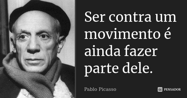 Ser contra um movimento é ainda fazer parte dele.... Frase de Pablo Picasso.