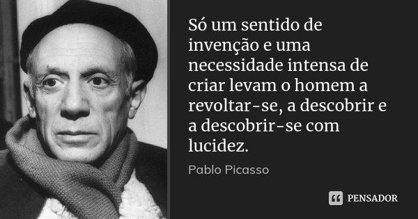 Só um sentido de invenção e uma necessidade intensa de criar levam o homem a revoltar-se, a descobrir e a descobrir-se com lucidez.... Frase de Pablo Picasso.