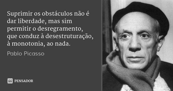 Suprimir os obstáculos não é dar liberdade, mas sim permitir o desregramento, que conduz à desestruturação, à monotonia, ao nada.... Frase de Pablo Picasso.