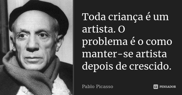 Toda criança é um artista. O problema é o como manter-se artista depois de crescido... Frase de Pablo Picasso.