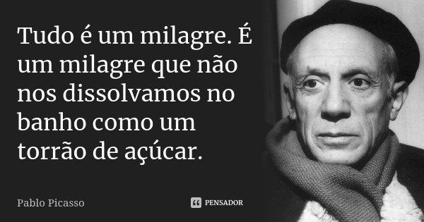 Tudo é um milagre. É um milagre que não nos dissolvamos no banho como um torrão de açúcar.... Frase de Pablo Picasso.