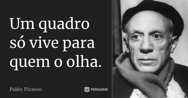 Um quadro só vive para quem o olha.... Frase de Pablo Picasso.