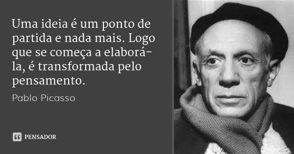 Uma ideia é um ponto de partida e nada mais. Logo que se começa a elaborá-la, é transformada pelo pensamento.... Frase de Pablo Picasso.