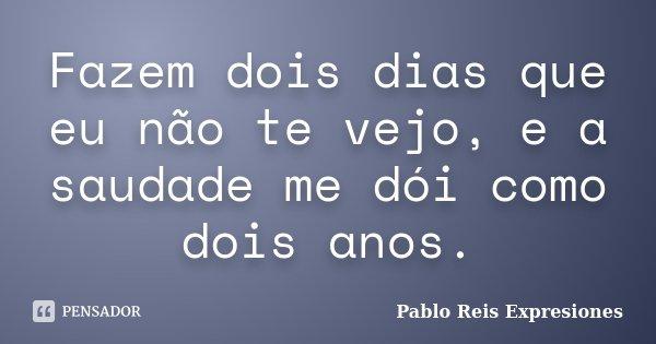 Fazem dois dias que eu não te vejo, e a saudade me dói como dois anos.... Frase de Pablo Reis Expresiones.
