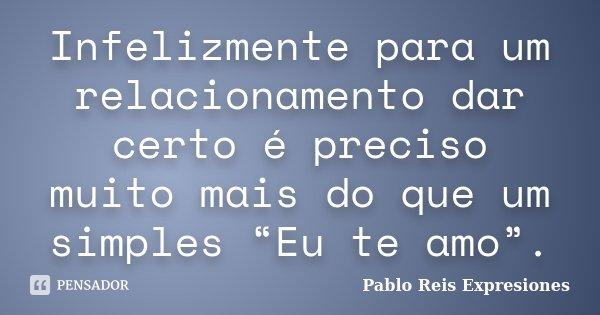 """Infelizmente para um relacionamento dar certo é preciso muito mais do que um simples """"Eu te amo"""".... Frase de Pablo Reis Expresiones."""
