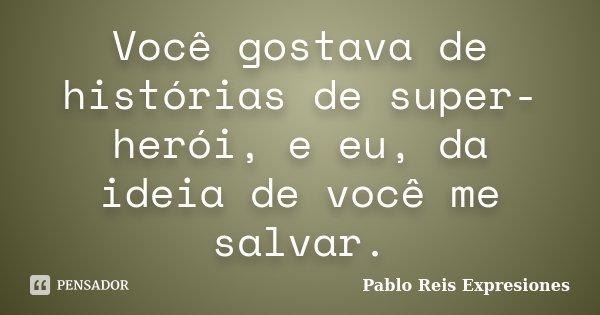 Você gostava de histórias de super-herói, e eu, da ideia de você me salvar.... Frase de Pablo Reis Expresiones.