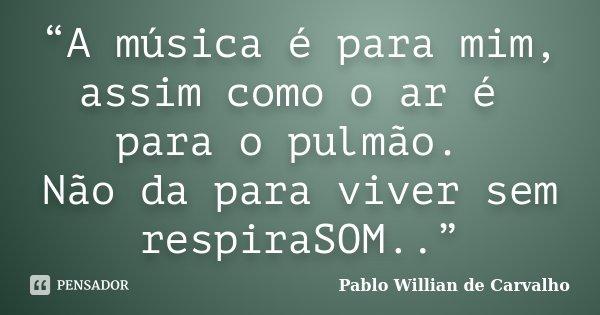 """""""A música é para mim, assim como o ar é para o pulmão. Não da para viver sem respiraSOM..""""... Frase de Pablo Willian de Carvalho."""