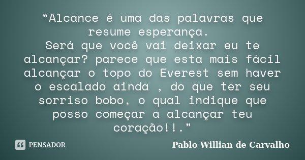 """""""Alcance é uma das palavras que resume esperança. Será que você vai deixar eu te alcançar? parece que esta mais fácil alcançar o topo do Everest sem haver o esc... Frase de Pablo Willian de Carvalho."""