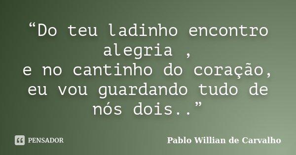 """""""Do teu ladinho encontro alegria , e no cantinho do coração, eu vou guardando tudo de nós dois..""""... Frase de Pablo Willian de Carvalho."""