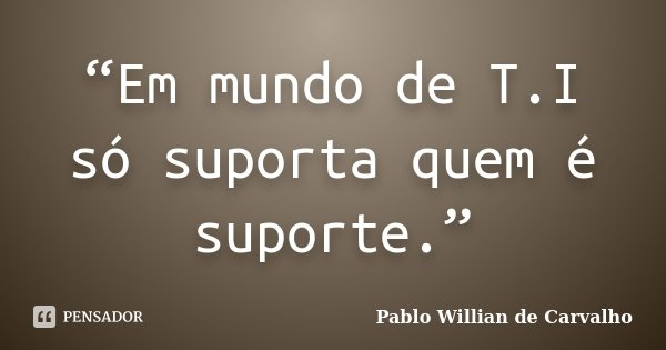 """""""Em mundo de T.I só suporta quem é suporte.""""... Frase de Pablo Willian de Carvalho."""