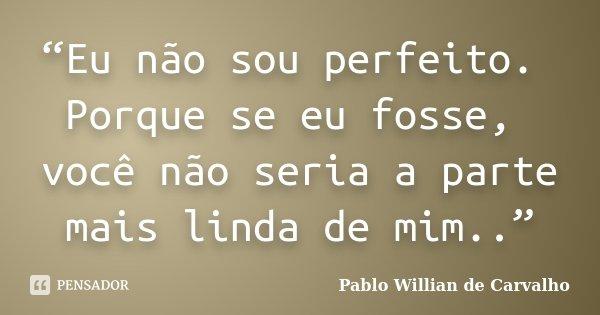 """""""Eu não sou perfeito. Porque se eu fosse, você não seria a parte mais linda de mim..""""... Frase de Pablo Willian de Carvalho."""