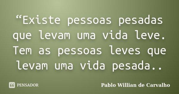 """""""Existe pessoas pesadas que levam uma vida leve. Tem as pessoas leves que levam uma vida pesada..... Frase de Pablo Willian de Carvalho."""