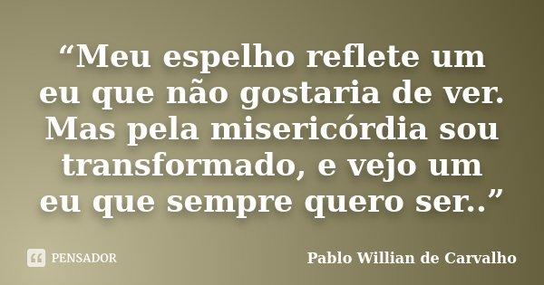 """""""Meu espelho reflete um eu que não gostaria de ver. Mas pela misericórdia sou transformado, e vejo um eu que sempre quero ser..""""... Frase de Pablo Willian de Carvalho."""