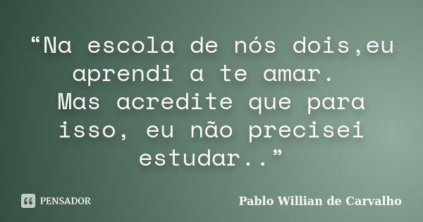 """""""Na escola de nós dois,eu aprendi a te amar. Mas acredite que para isso, eu não precisei estudar..""""... Frase de Pablo Willian de Carvalho."""