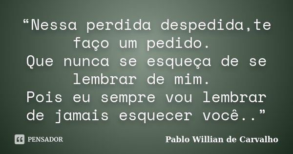 """""""Nessa perdida despedida,te faço um pedido. Que nunca se esqueça de se lembrar de mim. Pois eu sempre vou lembrar de jamais esquecer você..""""... Frase de Pablo Willian de Carvalho."""