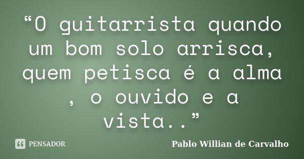 """""""O guitarrista quando um bom solo arrisca, quem petisca é a alma , o ouvido e a vista..""""... Frase de Pablo Willian de Carvalho."""