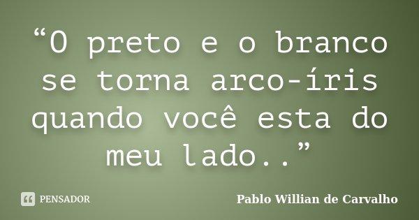 """""""O preto e o branco se torna arco-íris quando você esta do meu lado..""""... Frase de Pablo Willian de Carvalho."""
