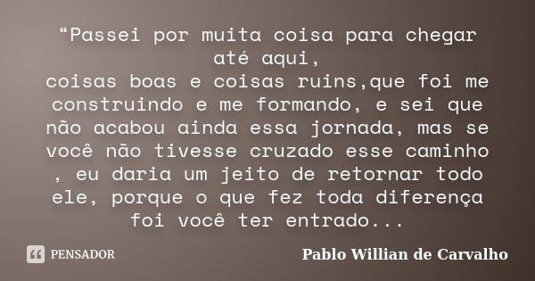 """""""Passei por muita coisa para chegar até aqui, coisas boas e coisas ruins,que foi me construindo e me formando, e sei que não acabou ainda essa jornada, mas se v... Frase de Pablo Willian de Carvalho."""