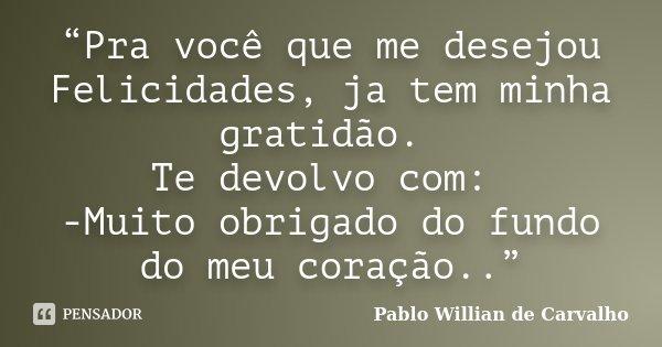 """""""Pra você que me desejou Felicidades, ja tem minha gratidão. Te devolvo com: -Muito obrigado do fundo do meu coração..""""... Frase de Pablo Willian de Carvalho."""