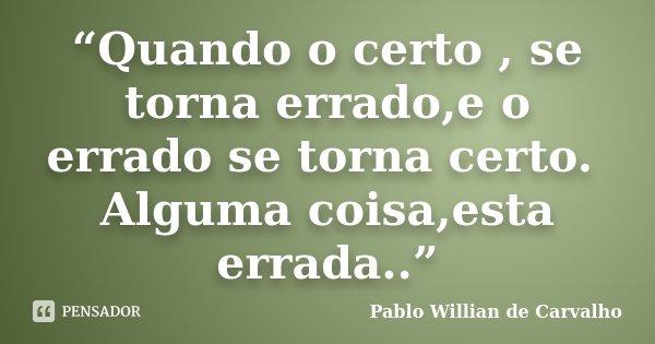 """""""Quando o certo , se torna errado,e o errado se torna certo. Alguma coisa,esta errada..""""... Frase de Pablo Willian de Carvalho."""