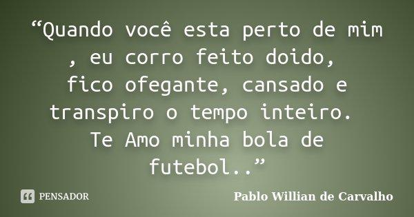 """""""Quando você esta perto de mim , eu corro feito doido, fico ofegante, cansado e transpiro o tempo inteiro. Te Amo minha bola de futebol..""""... Frase de Pablo Willian de Carvalho."""