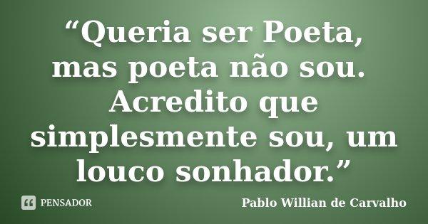 """""""Queria ser Poeta, mas poeta não sou. Acredito que simplesmente sou, um louco sonhador.""""... Frase de Pablo Willian de Carvalho."""