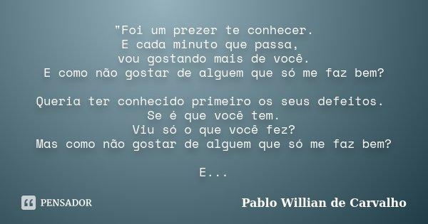 """""""Foi um prezer te conhecer. E cada minuto que passa, vou gostando mais de você. E como não gostar de alguem que só me faz bem? Queria ter conhecido primeir... Frase de Pablo Willian de Carvalho."""