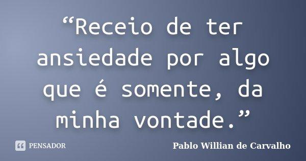 """""""Receio de ter ansiedade por algo que é somente, da minha vontade.""""... Frase de Pablo Willian de Carvalho."""