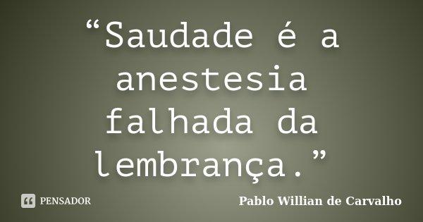 """""""Saudade é a anestesia falhada da lembrança.""""... Frase de Pablo Willian de Carvalho."""