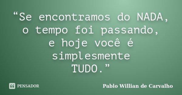 """""""Se encontramos do NADA, o tempo foi passando, e hoje você é simplesmente TUDO.""""... Frase de Pablo Willian de Carvalho."""