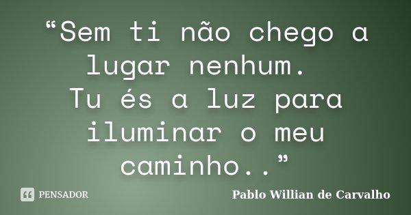 """""""Sem ti não chego a lugar nenhum. Tu és a luz para iluminar o meu caminho..""""... Frase de Pablo Willian de Carvalho."""