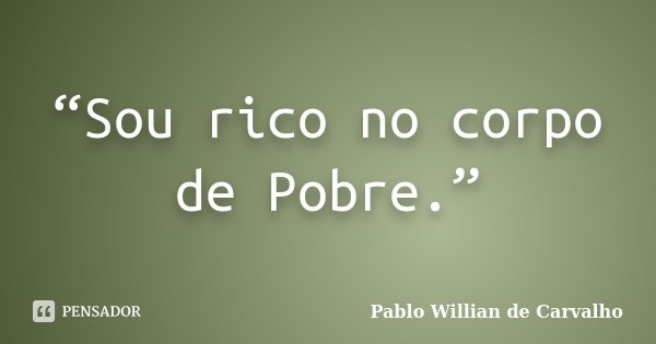 """Sou rico no corpo de Pobre.""... Frase de Pablo Willian de Carvalho."