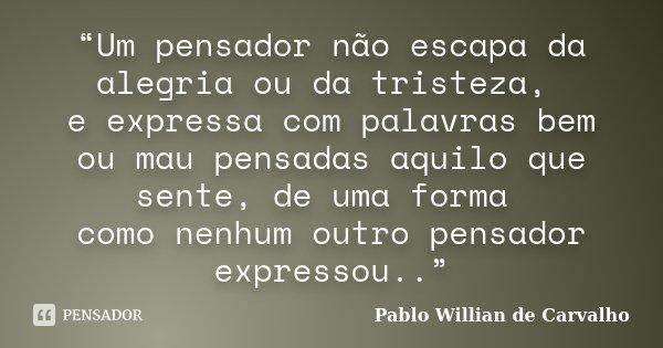 """""""Um pensador não escapa da alegria ou da tristeza, e expressa com palavras bem ou mau pensadas aquilo que sente, de uma forma como nenhum outro pensador express... Frase de Pablo Willian de Carvalho."""
