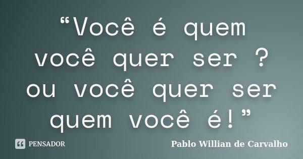 """""""Você é quem você quer ser ? ou você quer ser quem você é!""""... Frase de Pablo Willian de Carvalho."""