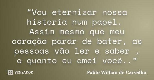 """""""Vou eternizar nossa historia num papel. Assim mesmo que meu coração parar de bater, as pessoas vão ler e saber , o quanto eu amei você..""""... Frase de Pablo Willian de Carvalho."""
